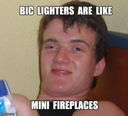 10 Guy Meme | BIC  LIGHTERS  ARE  LIKE MINI  FIREPLACES | image tagged in memes,10 guy,fireplace | made w/ Imgflip meme maker