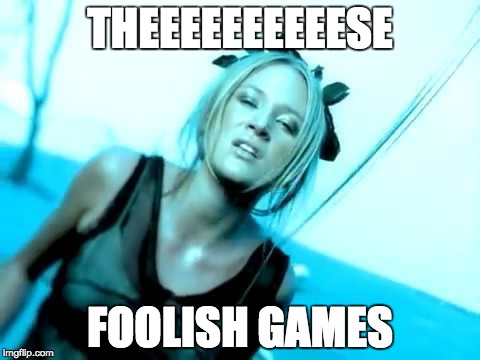 THEEEEEEEEEESE FOOLISH GAMES | image tagged in games | made w/ Imgflip meme maker