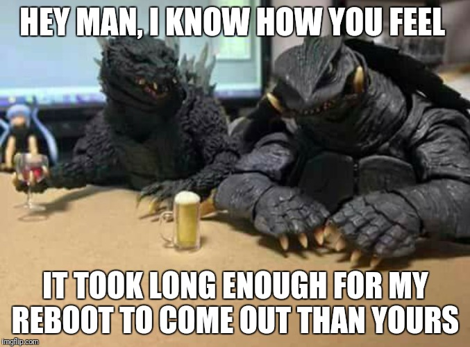 It takes a while for reboots to come out | HEY MAN, I KNOW HOW YOU FEEL IT TOOK LONG ENOUGH FOR MY REBOOT TO COME OUT THAN YOURS | image tagged in godzilla | made w/ Imgflip meme maker
