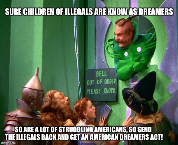 Wizard of oz | SURE CHILDREN OF ILLEGALS ARE KNOW AS DREAMERS SO ARE A LOT OF STRUGGLING AMERICANS, SO SEND THE ILLEGALS BACK AND GET AN AMERICAN DREAMERS  | image tagged in wizard of oz | made w/ Imgflip meme maker