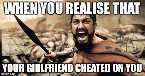 Sparta Leonidas Meme | WHEN YOU REALISE THAT YOUR GIRLFRIEND CHEATED ON YOU | image tagged in memes,sparta leonidas | made w/ Imgflip meme maker
