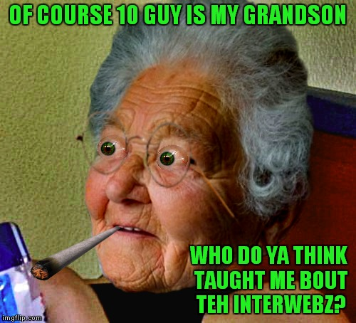 Inspired by a comment thread with Raydog.... | OF COURSE 10 GUY IS MY GRANDSON WHO DO YA THINK TAUGHT ME BOUT TEH INTERWEBZ? | image tagged in grandma finds the internet,10 guy,unhelpful teacher,can't blank if you don't blank | made w/ Imgflip meme maker