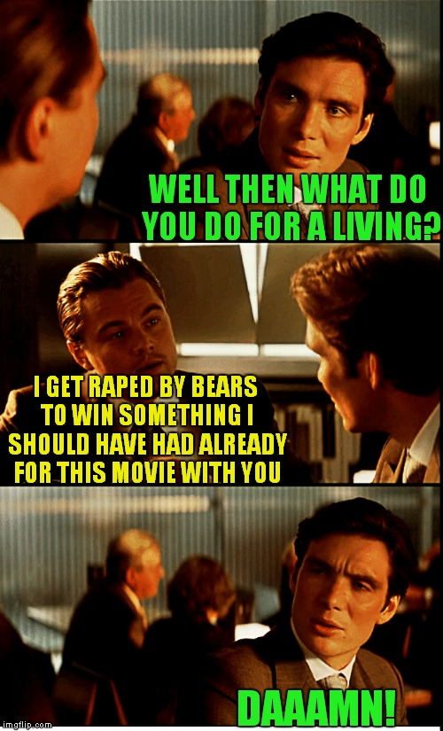 WELL THEN WHAT DO YOU DO FOR A LIVING? I GET **PED BY BEARS TO WIN SOMETHING I SHOULD HAVE HAD ALREADY FOR THIS MOVIE WITH YOU DAAAMN! | made w/ Imgflip meme maker