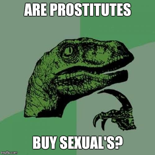 Philosoraptor Meme | ARE PROSTITUTES BUY SEXUAL'S? | image tagged in memes,philosoraptor | made w/ Imgflip meme maker