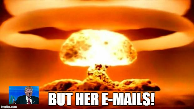 but.... | BUT HER E-MAILS! | image tagged in atomic bomb,donald trump,hillary clinton emails | made w/ Imgflip meme maker