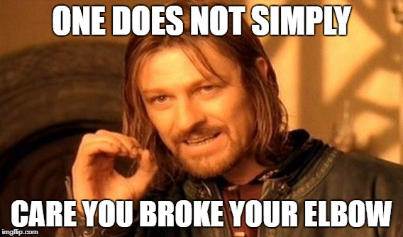 One Does Not Simply Meme | ONE DOES NOT SIMPLY CARE YOU BROKE YOUR ELBOW | image tagged in memes,one does not simply | made w/ Imgflip meme maker