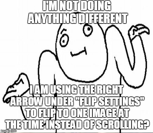 "I'M NOT DOING ANYTHING DIFFERENT I AM USING THE RIGHT ARROW UNDER ""FLIP SETTINGS"" TO FLIP TO ONE IMAGE AT THE TIME INSTEAD OF SCROLLING? 
