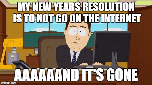 Aaaaand Its Gone Meme | MY NEW YEARS RESOLUTION IS TO NOT GO ON THE INTERNET AAAAAAND IT'S GONE | image tagged in memes,aaaaand its gone | made w/ Imgflip meme maker