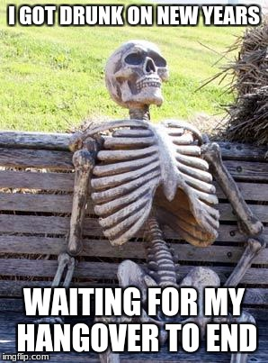 Waiting Skeleton Meme | I GOT DRUNK ON NEW YEARS WAITING FOR MY HANGOVER TO END | image tagged in memes,waiting skeleton | made w/ Imgflip meme maker