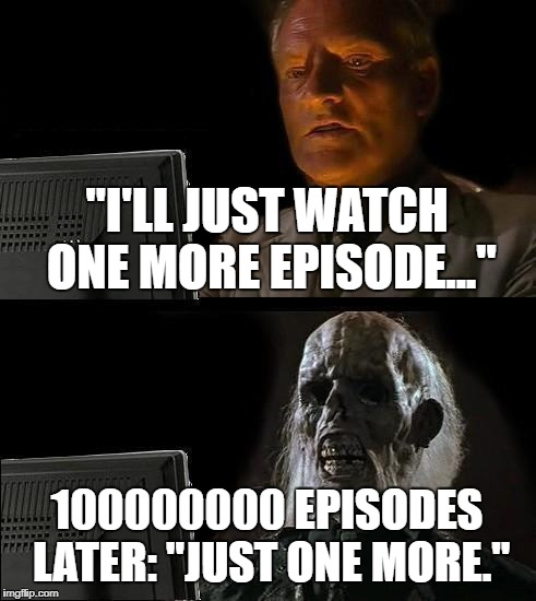"Ill Just Wait Here Meme | ""I'LL JUST WATCH ONE MORE EPISODE..."" 100000000 EPISODES LATER: ""JUST ONE MORE."" 