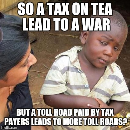 Toll roads suck | SO A TAX ON TEA LEAD TO A WAR BUT A TOLL ROAD PAID BY TAX PAYERS LEADS TO MORE TOLL ROADS? | image tagged in memes,third world skeptical kid | made w/ Imgflip meme maker
