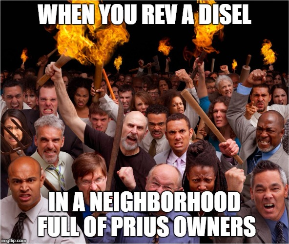 Angry mob | WHEN YOU REV A DISEL IN A NEIGHBORHOOD FULL OF PRIUS OWNERS | image tagged in angry mob | made w/ Imgflip meme maker