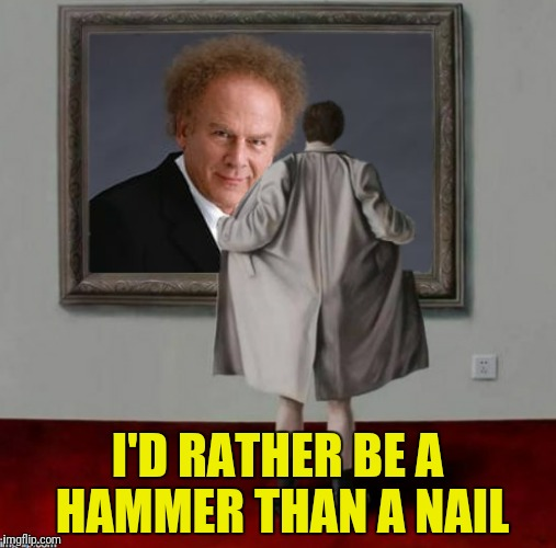 I'D RATHER BE A HAMMER THAN A NAIL | made w/ Imgflip meme maker