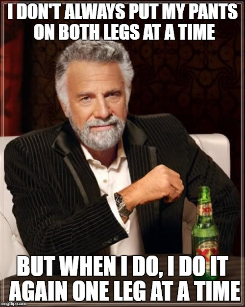 The Most Interesting Man In The World Meme | I DON'T ALWAYS PUT MY PANTS ON BOTH LEGS AT A TIME BUT WHEN I DO, I DO IT AGAIN ONE LEG AT A TIME | image tagged in memes,the most interesting man in the world | made w/ Imgflip meme maker