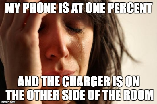 First World Problems Meme | MY PHONE IS AT ONE PERCENT AND THE CHARGER IS ON THE OTHER SIDE OF THE ROOM | image tagged in memes,first world problems | made w/ Imgflip meme maker