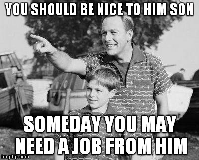YOU SHOULD BE NICE TO HIM SON SOMEDAY YOU MAY NEED A JOB FROM HIM | made w/ Imgflip meme maker