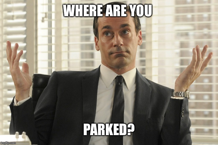 Don Draper Whats Up | WHERE ARE YOU PARKED? | image tagged in don draper whats up | made w/ Imgflip meme maker