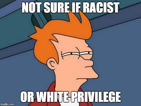 Futurama Fry Meme | NOT SURE IF RACIST OR WHITE PRIVILEGE | image tagged in memes,futurama fry | made w/ Imgflip meme maker