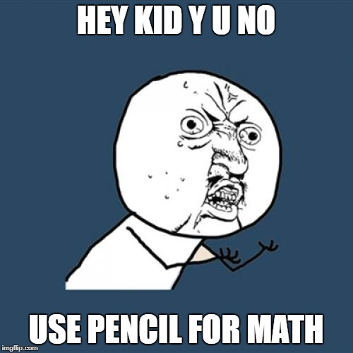 Y U No Meme | HEY KID Y U NO USE PENCIL FOR MATH | image tagged in memes,y u no | made w/ Imgflip meme maker