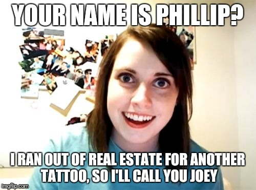 Overly Attached Girlfriend Meme | YOUR NAME IS PHILLIP? I RAN OUT OF REAL ESTATE FOR ANOTHER TATTOO, SO I'LL CALL YOU JOEY | image tagged in memes,overly attached girlfriend | made w/ Imgflip meme maker