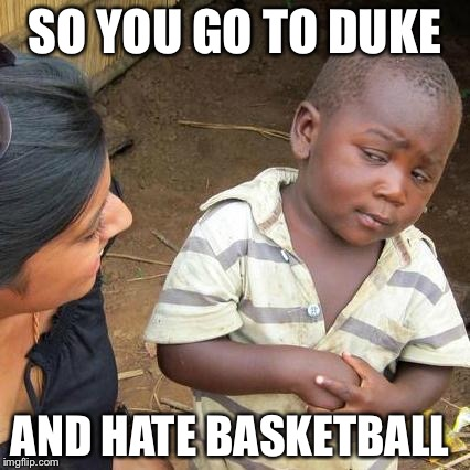 Third World Skeptical Kid Meme | SO YOU GO TO DUKE AND HATE BASKETBALL | image tagged in memes,third world skeptical kid | made w/ Imgflip meme maker