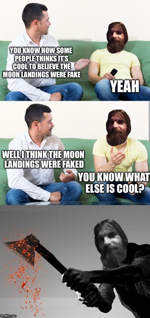 The Apollo project | YOU KNOW HOW SOME PEOPLE THINKS IT'S COOL TO BELIEVE THE MOON LANDINGS WERE FAKE YEAH YOU KNOW WHAT ELSE IS COOL? WELL I THINK THE MOON LAND | image tagged in evilmandoevil axe murderer,apollo missions,fake moon landing,memes | made w/ Imgflip meme maker