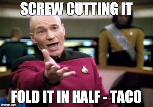 Picard Wtf Meme | SCREW CUTTING IT FOLD IT IN HALF - TACO | image tagged in memes,picard wtf | made w/ Imgflip meme maker