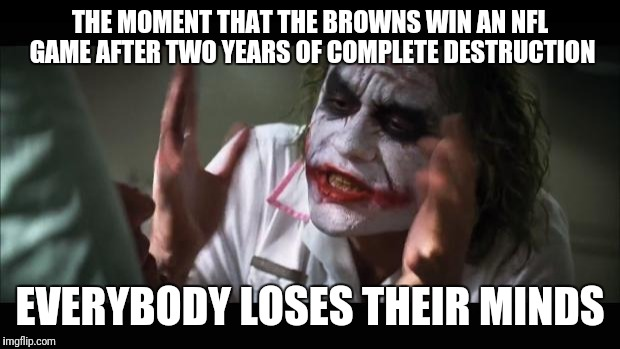 And everybody loses their minds Meme | THE MOMENT THAT THE BROWNS WIN AN NFL GAME AFTER TWO YEARS OF COMPLETE DESTRUCTION EVERYBODY LOSES THEIR MINDS | image tagged in memes,and everybody loses their minds | made w/ Imgflip meme maker