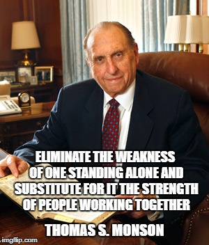 ELIMINATE THE WEAKNESS OF ONE STANDING ALONE AND SUBSTITUTE FOR IT THE STRENGTH OF PEOPLE WORKING TOGETHER THOMAS S. MONSON | image tagged in thomas s monson | made w/ Imgflip meme maker