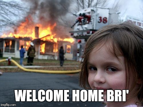 Disaster Girl Meme | WELCOME HOME BRI' | image tagged in memes,disaster girl | made w/ Imgflip meme maker