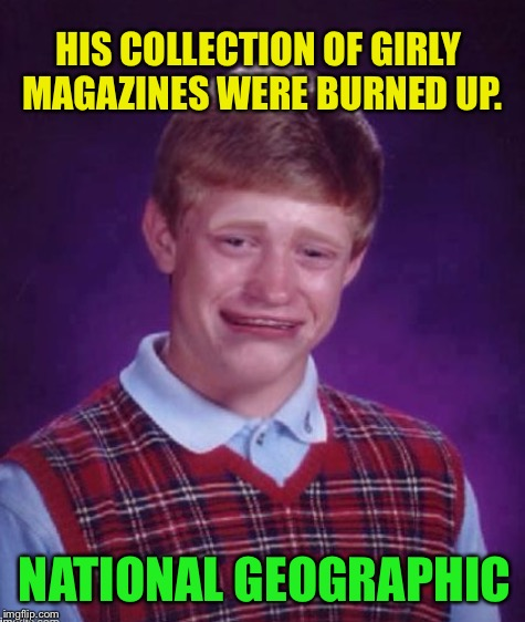 HIS COLLECTION OF GIRLY MAGAZINES WERE BURNED UP. NATIONAL GEOGRAPHIC | made w/ Imgflip meme maker
