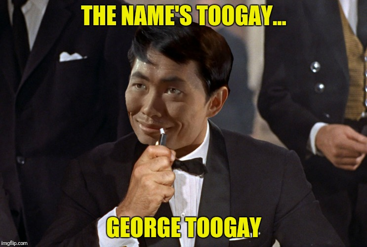 To boldly go where no spy has gone before | THE NAME'S TOOGAY... GEORGE TOOGAY | image tagged in george takei,james bond | made w/ Imgflip meme maker