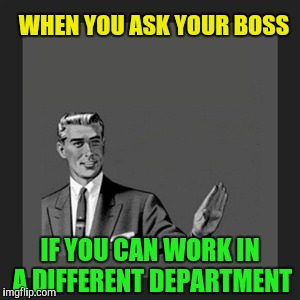 Kill Yourself Guy Meme | WHEN YOU ASK YOUR BOSS IF YOU CAN WORK IN A DIFFERENT DEPARTMENT | image tagged in memes,kill yourself guy,retail | made w/ Imgflip meme maker