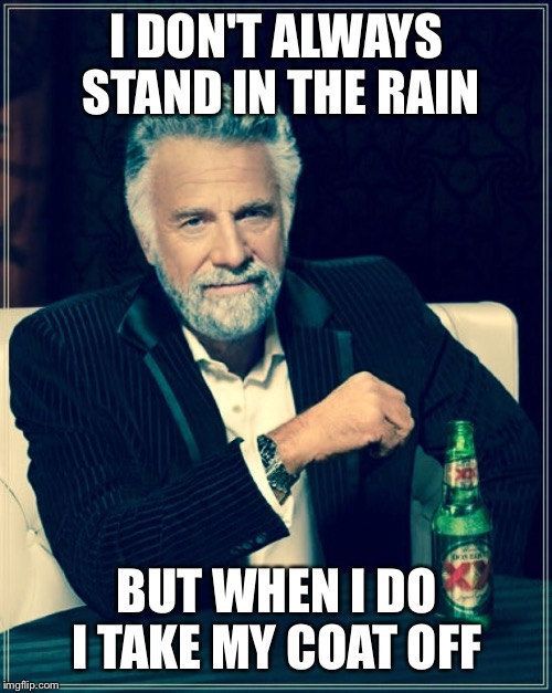 I DON'T ALWAYS STAND IN THE RAIN BUT WHEN I DO I TAKE MY COAT OFF | made w/ Imgflip meme maker