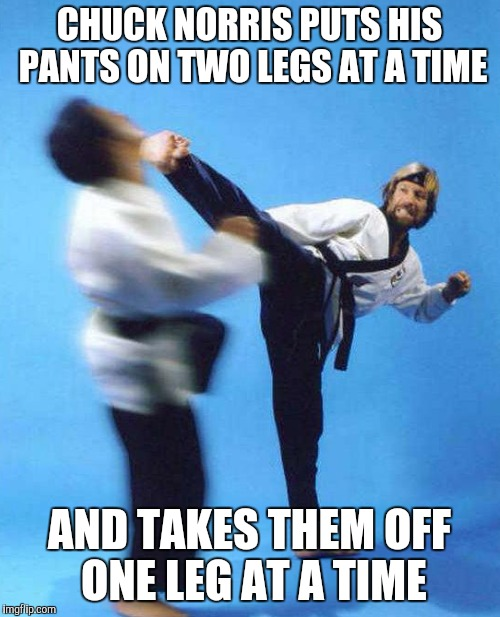 CHUCK NORRIS PUTS HIS PANTS ON TWO LEGS AT A TIME AND TAKES THEM OFF ONE LEG AT A TIME | made w/ Imgflip meme maker