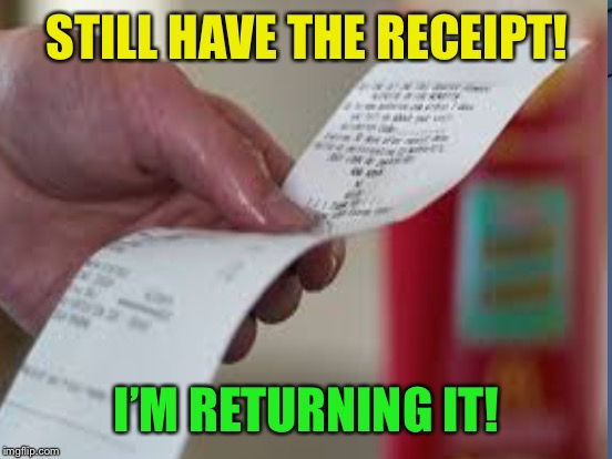 STILL HAVE THE RECEIPT! I'M RETURNING IT! | made w/ Imgflip meme maker