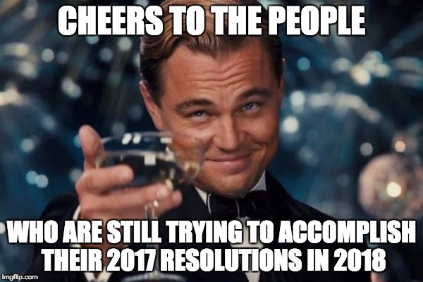 Leonardo Dicaprio Cheers Meme | CHEERS TO THE PEOPLE WHO ARE STILL TRYING TO ACCOMPLISH THEIR 2017 RESOLUTIONS IN 2018 | image tagged in memes,leonardo dicaprio cheers | made w/ Imgflip meme maker