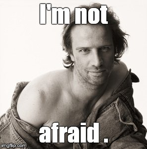 Lambert sexy | I'm not afraid . | image tagged in lambert sexy | made w/ Imgflip meme maker