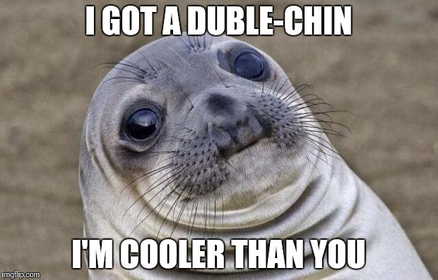 Awkward Moment Sealion Meme | I GOT A DUBLE-CHIN I'M COOLER THAN YOU | image tagged in memes,awkward moment sealion | made w/ Imgflip meme maker
