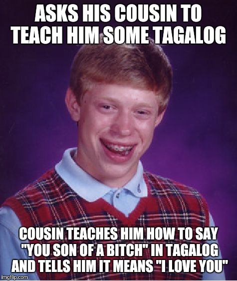 "Bad Luck Brian Meme | ASKS HIS COUSIN TO TEACH HIM SOME TAGALOG COUSIN TEACHES HIM HOW TO SAY ""YOU SON OF A B**CH"" IN TAGALOG AND TELLS HIM IT MEANS ""I LOVE YOU"" 
