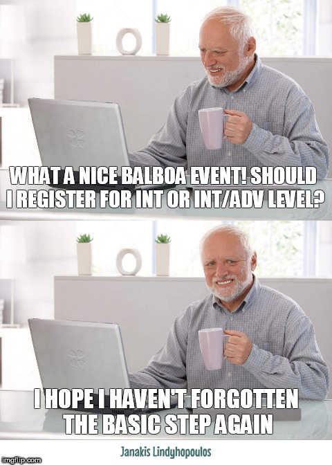 WHAT A NICE BALBOA EVENT! SHOULD I REGISTER FOR INT OR INT/ADV LEVEL? I HOPE I HAVEN'T FORGOTTEN THE BASIC STEP AGAIN | image tagged in balboa dance | made w/ Imgflip meme maker