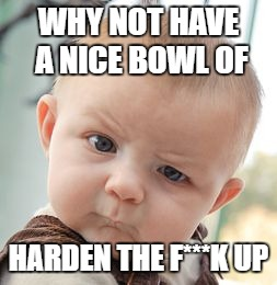 Skeptical Baby Meme | WHY NOT HAVE A NICE BOWL OF HARDEN THE F***K UP | image tagged in memes,skeptical baby | made w/ Imgflip meme maker