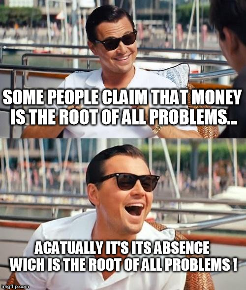 Leonardo Dicaprio Wolf Of Wall Street Meme | SOME PEOPLE CLAIM THAT MONEY IS THE ROOT OF ALL PROBLEMS... ACATUALLY IT'S ITS ABSENCE WICH IS THE ROOT OF ALL PROBLEMS ! | image tagged in memes,leonardo dicaprio wolf of wall street | made w/ Imgflip meme maker