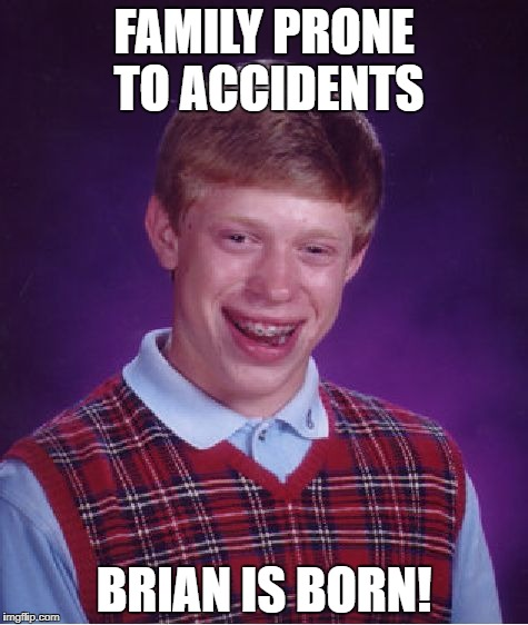 Bad Luck Brian Meme | FAMILY PRONE TO ACCIDENTS BRIAN IS BORN! | image tagged in memes,bad luck brian | made w/ Imgflip meme maker