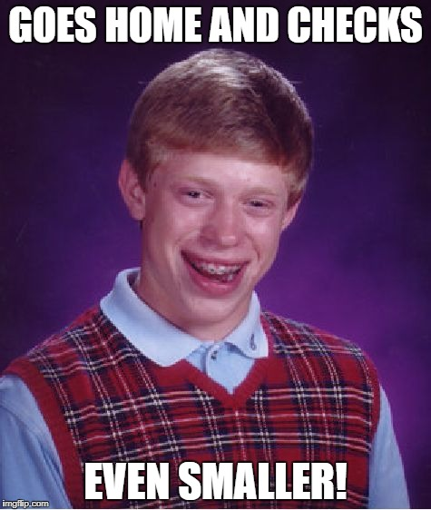 Bad Luck Brian Meme | GOES HOME AND CHECKS EVEN SMALLER! | image tagged in memes,bad luck brian | made w/ Imgflip meme maker