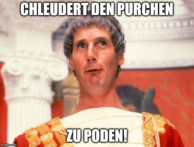 Life of Brian | CHLEUDERT DEN PURCHEN ZU PODEN! | image tagged in life of brian | made w/ Imgflip meme maker