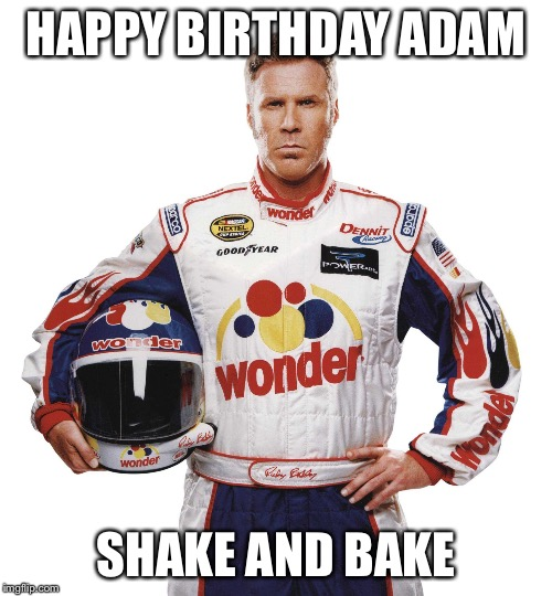 HAPPY BIRTHDAY ADAM SHAKE AND BAKE | image tagged in ricky bobby | made w/ Imgflip meme maker