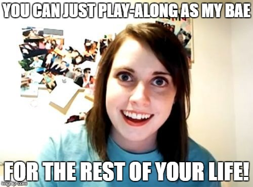 YOU CAN JUST PLAY-ALONG AS MY BAE FOR THE REST OF YOUR LIFE! | image tagged in overly attached girl friend | made w/ Imgflip meme maker