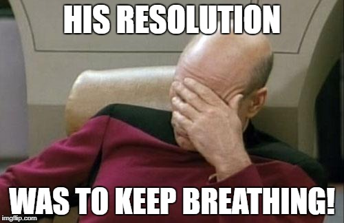 Captain Picard Facepalm Meme | HIS RESOLUTION WAS TO KEEP BREATHING! | image tagged in memes,captain picard facepalm | made w/ Imgflip meme maker