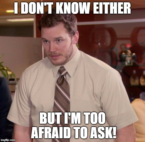 I DON'T KNOW EITHER BUT I'M TOO AFRAID TO ASK! | made w/ Imgflip meme maker
